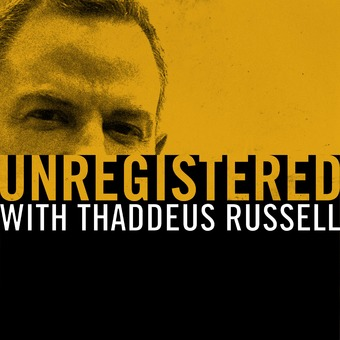Unregistered with Thaddeus Russell podcast artwork