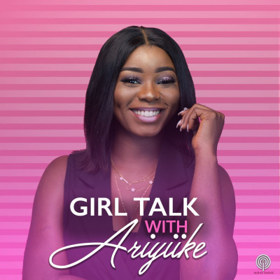 Girl Talk With Ariyiike